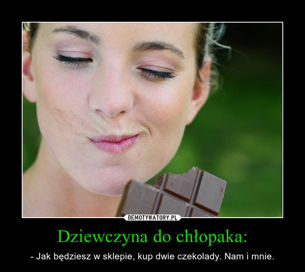 Dziewczyna do chłopaka: – - Jak będziesz w sklepie, kup dwie czekolady. Nam i mnie.