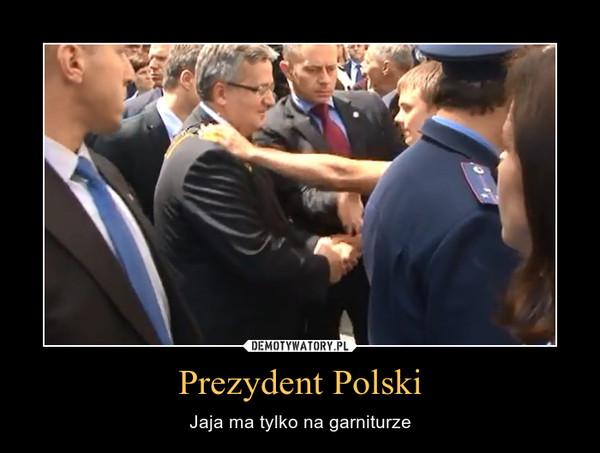 Prezydent Polski – Jaja ma tylko na garniturze