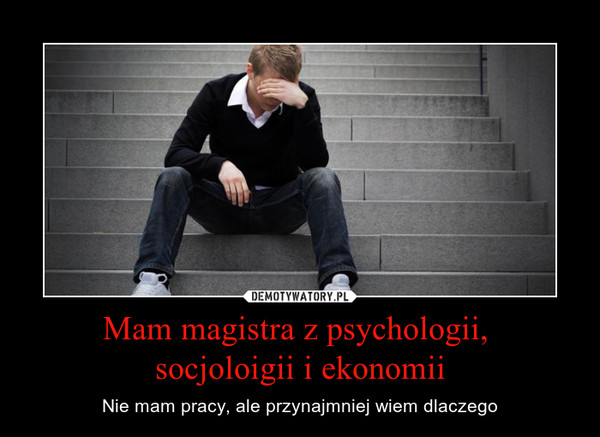 Mam magistra z psychologii, socjoloigii i ekonomii – Nie mam pracy, ale przynajmniej wiem dlaczego