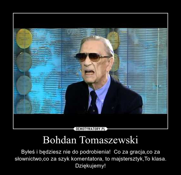 Bohdan Tomaszewski – Byłeś i będziesz nie do podrobienia!  Co za gracja,co za słownictwo,co za szyk komentatora, to majstersztyk,To klasa. Dziękujemy!