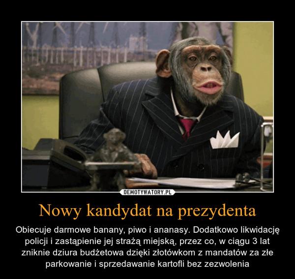 Nowy kandydat na prezydenta – Obiecuje darmowe banany, piwo i ananasy. Dodatkowo likwidację policji i zastąpienie jej strażą miejską, przez co, w ciągu 3 lat zniknie dziura budżetowa dzięki złotówkom z mandatów za złe parkowanie i sprzedawanie kartofli bez zezwolenia