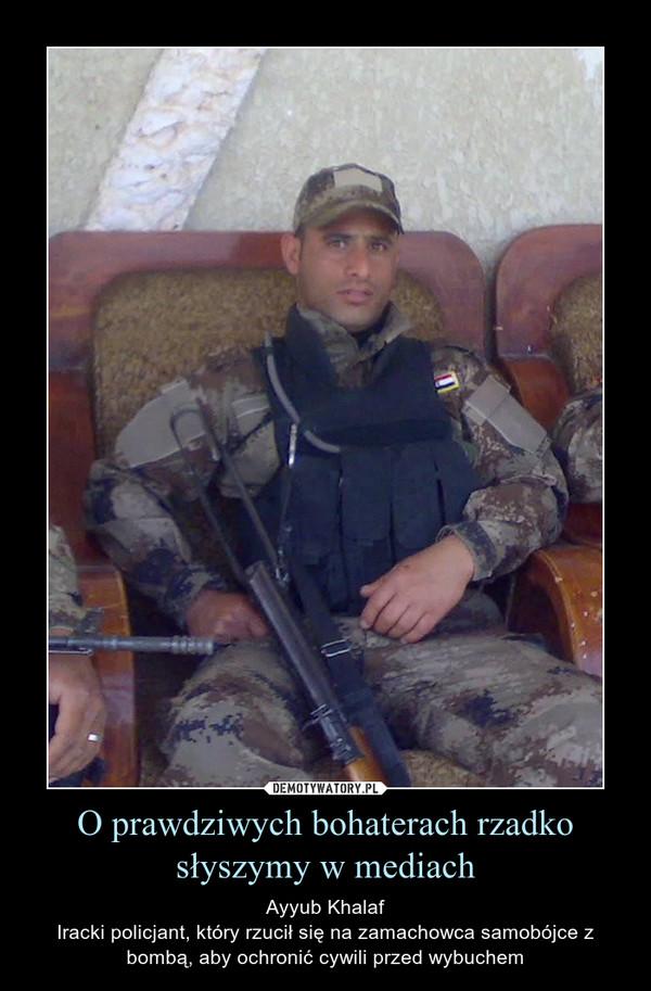O prawdziwych bohaterach rzadko słyszymy w mediach – Ayyub KhalafIracki policjant, który rzucił się na zamachowca samobójce z bombą, aby ochronić cywili przed wybuchem