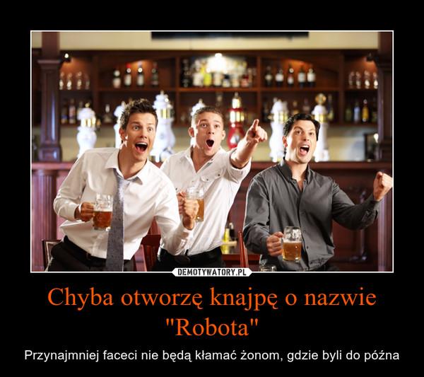 """Chyba otworzę knajpę o nazwie """"Robota"""" – Przynajmniej faceci nie będą kłamać żonom, gdzie byli do późna"""