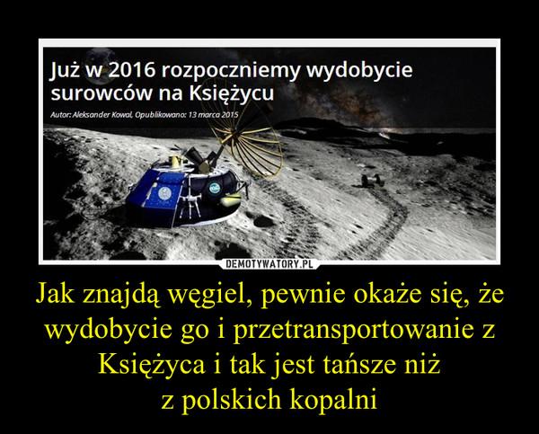 Jak znajdą węgiel, pewnie okaże się, że wydobycie go i przetransportowanie z Księżyca i tak jest tańsze niżz polskich kopalni –