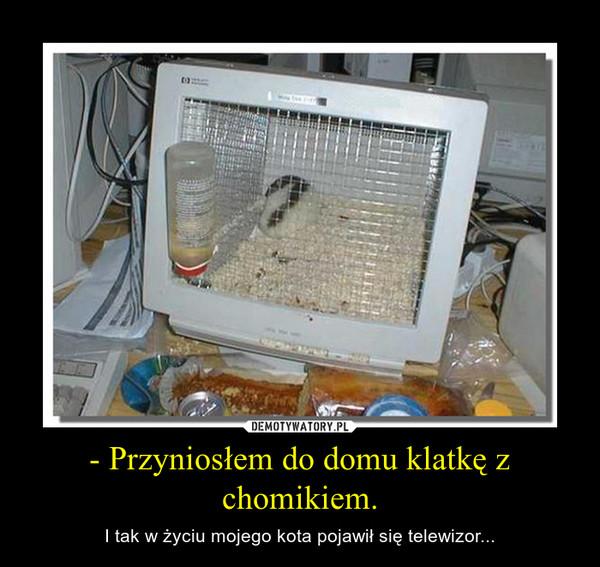 - Przyniosłem do domu klatkę z chomikiem. – I tak w życiu mojego kota pojawił się telewizor...