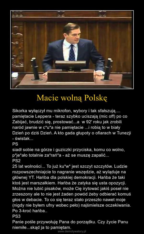 Macie wolną Polskę – Sikorka wyłączył mu mikrofon, wybory i tak sfałszują.... pamiętacie Leppera - teraz szybko uciszają (mic off) po co Zabijać, brudzić się, prostować...a  w 92' roku jak zrobili naród jawnie w c*u*a nie pamiętacie ...i robią to w biały Dzień po dziś Dzień. A kto gada głupoty o ofiarach w Tunezji - świstak...PSsiadł sobie na górze i guziczki przyciska, komu co wolno, p*je*ało totalnie za*rań*a - aż se muszę zapalić...PS225 lat wolności... To już ku*w* jest szczyt szczytów. Ludzie rozpowszechniajcie to nagranie wszędzie, aż wyląduje na głównej YT. Hańba dla polskiej demokracji. Hańba że taki ktoś jest marszałkiem. Hańba że zatyka się usta opozycji. Można nie lubić pisaków, może Cię irytować jakiś poseł nie zrzeszony ale to nie jest żaden powód żeby odbierać komuś głos w debacie. To co się teraz stało przeszło nawet moje (nigdy nie byłem ufny wobec peło) najśmielsze oczekiwania. Po 3-kroć hańba..PS3Panie pośle przywołuję Pana do porządku. Czy życie Panu niemiłe...skąd ja to pamiętam.