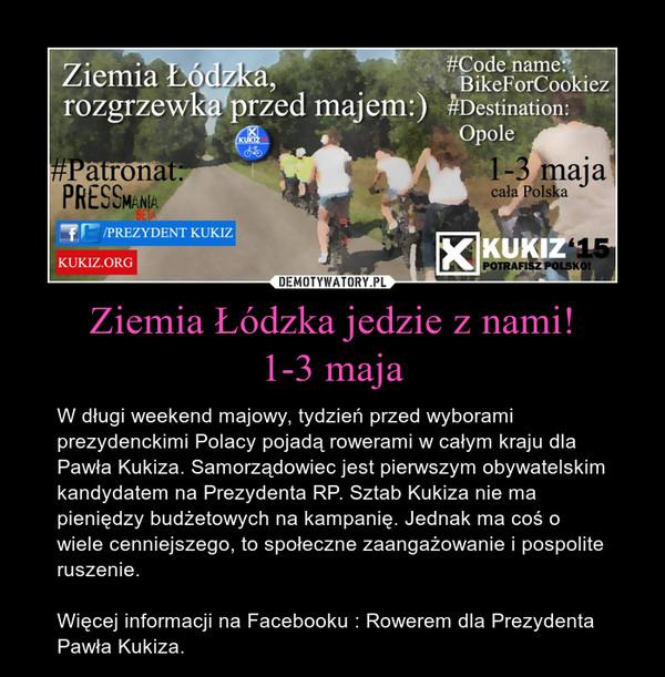 Ziemia Łódzka jedzie z nami!1-3 maja – W długi weekend majowy, tydzień przed wyborami prezydenckimi Polacy pojadą rowerami w całym kraju dla Pawła Kukiza. Samorządowiec jest pierwszym obywatelskim kandydatem na Prezydenta RP. Sztab Kukiza nie ma pieniędzy budżetowych na kampanię. Jednak ma coś o wiele cenniejszego, to społeczne zaangażowanie i pospolite ruszenie.Więcej informacji na Facebooku : Rowerem dla Prezydenta Pawła Kukiza.
