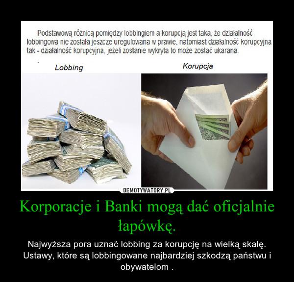Korporacje i Banki mogą dać oficjalnie łapówkę. – Najwyższa pora uznać lobbing za korupcję na wielką skalę. Ustawy, które są lobbingowane najbardziej szkodzą państwu i obywatelom .