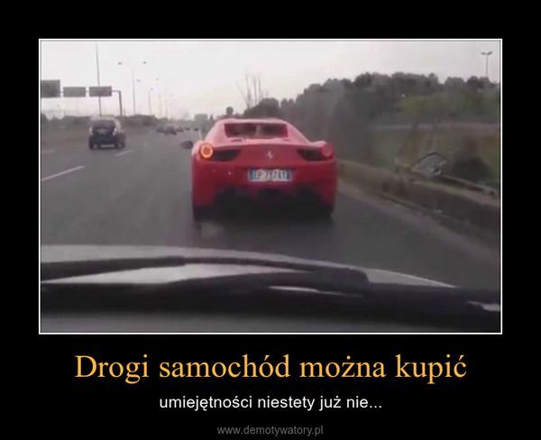 Drogi samochód można kupić – umiejętności niestety już nie...