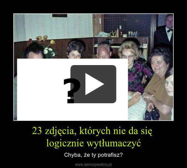 23 zdjęcia, których nie da się logicznie wytłumaczyć – Chyba, że ty potrafisz?