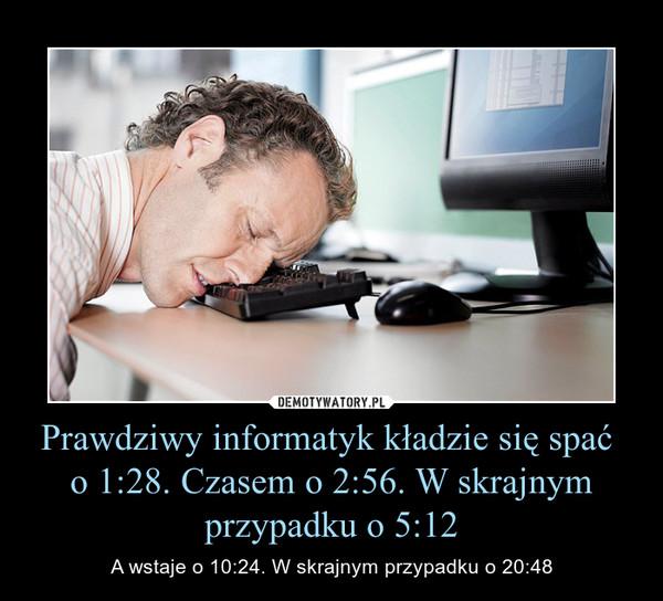 Prawdziwy informatyk kładzie się spać o 1:28. Czasem o 2:56. W skrajnym przypadku o 5:12 – A wstaje o 10:24. W skrajnym przypadku o 20:48