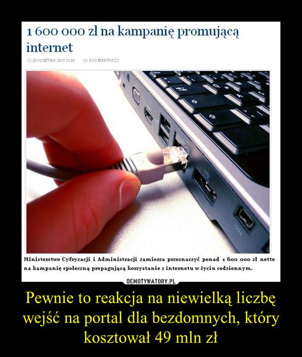 Pewnie to reakcja na niewielką liczbę wejść na portal dla bezdomnych, który kosztował 49 mln zł –