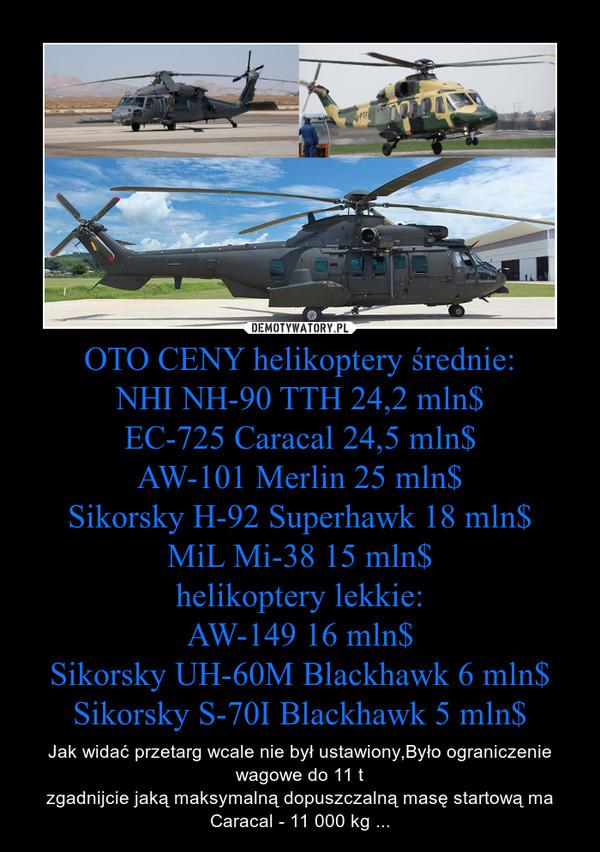 OTO CENY helikoptery średnie:NHI NH-90 TTH 24,2 mln$EC-725 Caracal 24,5 mln$AW-101 Merlin 25 mln$Sikorsky H-92 Superhawk 18 mln$MiL Mi-38 15 mln$helikoptery lekkie:AW-149 16 mln$Sikorsky UH-60M Blackhawk 6 mln$Sikorsky S-70I Blackhawk 5 mln$ – Jak widać przetarg wcale nie był ustawiony,Było ograniczenie wagowe do 11 tzgadnijcie jaką maksymalną dopuszczalną masę startową ma Caracal - 11 000 kg ...