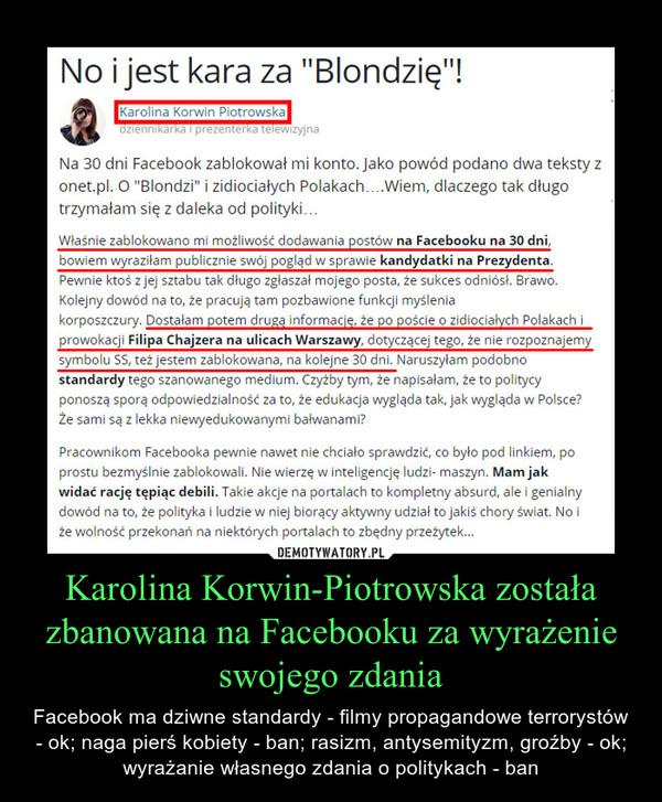 Karolina Korwin-Piotrowska została zbanowana na Facebooku za wyrażenie swojego zdania – Facebook ma dziwne standardy - filmy propagandowe terrorystów - ok; naga pierś kobiety - ban; rasizm, antysemityzm, groźby - ok; wyrażanie własnego zdania o politykach - ban Właśnie zablokowano mi możliwość dodawania postów na Facebooku na 30 dni, bowiem wyraziłam publicznie swój pogląd w sprawie kandydatki na Prezydenta. Pewnie ktoś z jej sztabu tak długo zgłaszał mojego posta, że sukces odniósł. Brawo. Kolejny dowód na to, że pracują tam pozbawione funkcji myślenia korposzczury. Dostałam potem drugą informację, że po poście o zidiociałych Polakach i prowokacji Filipa Chajzera na ulicach Warszawy, dotyczącej tego, że nie rozpoznajemy symbolu SS, też jestem zablokowana, na kolejne 30 dni. Naruszyłam podobno standardy tego szanowanego medium. Czyżby tym, że napisałam, że to politycy ponoszą sporą odpowiedzialność za to, że edukacja wygląda tak, jak wygląda w Polsce? Że sami są z lekka niewyedukowanymi bałwanami?Pracownikom Facebooka pewnie nawet nie chciało sprawdzić, co było pod linkiem, po prostu bezmyślnie zablokowali. Nie wierzę w inteligencję ludzi- maszyn. Mam jak widać rację tępiąc debili. Takie akcje na portalach to kompletny absurd, ale i genialny dowód na to, że polityka i ludzie w niej biorący aktywny udział to jakiś chory świat. No i że wolność przekonań na niektórych portalach to zbędny przeżytek...Muszę przyznać, że od poniedziałku, kiedy tekst o Pani Kandydatce powstał, zetknęłam się z tak rekordową ilością oszołomstwa, konfabulacji i debilizmu podniesionego do rangi wzoru, że SZOK. Polski przaśny i chamski szołbiznes przy tym tym mizianko. Imieniny u cioci. Milusia imprezka u koleżanki. Czegoś takiego, jak po publikacji tego tekstu nie czytałam o sobie NIGDY a czytałam, wierzcie mi, najbardziej absurdalne rzeczy. Myliłam się. Chcesz poznać granice dna mentalnego, granice chamstwa, głupoty, zrób cokolwiek w obrębie polityki, choć jako podatnik, za którego pieniądze 