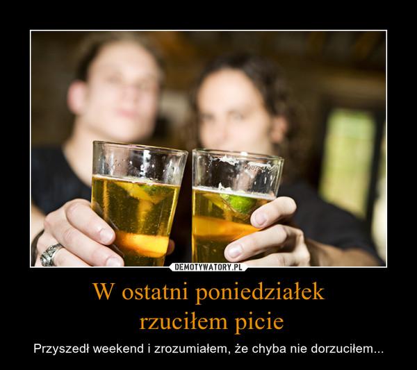 W ostatni poniedziałek rzuciłem picie – Przyszedł weekend i zrozumiałem, że chyba nie dorzuciłem...