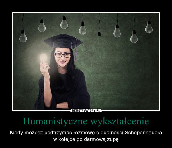 Humanistyczne wykształcenie – Kiedy możesz podtrzymać rozmowę o dualności Schopenhauera w kolejce po darmową zupę