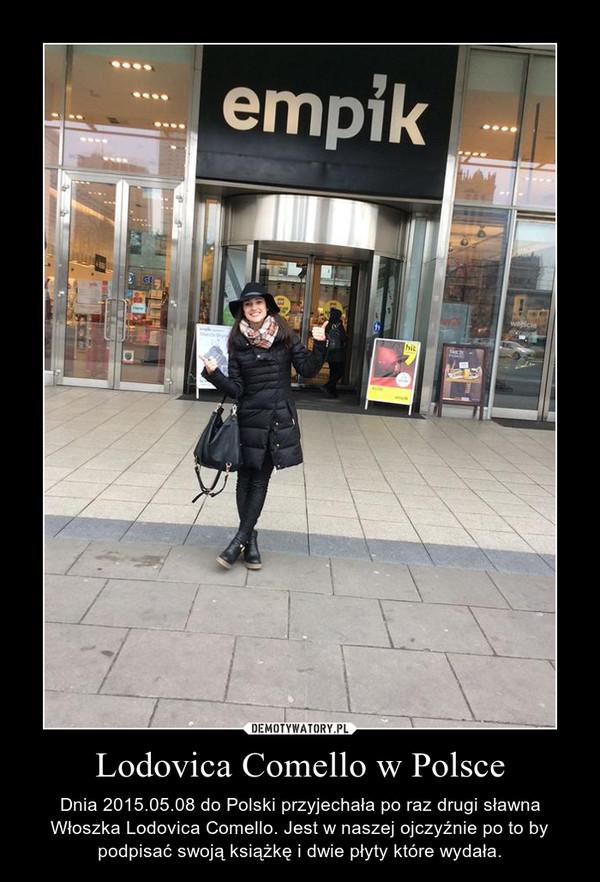 Lodovica Comello w Polsce – Dnia 2015.05.08 do Polski przyjechała po raz drugi sławna Włoszka Lodovica Comello. Jest w naszej ojczyźnie po to by podpisać swoją książkę i dwie płyty które wydała.