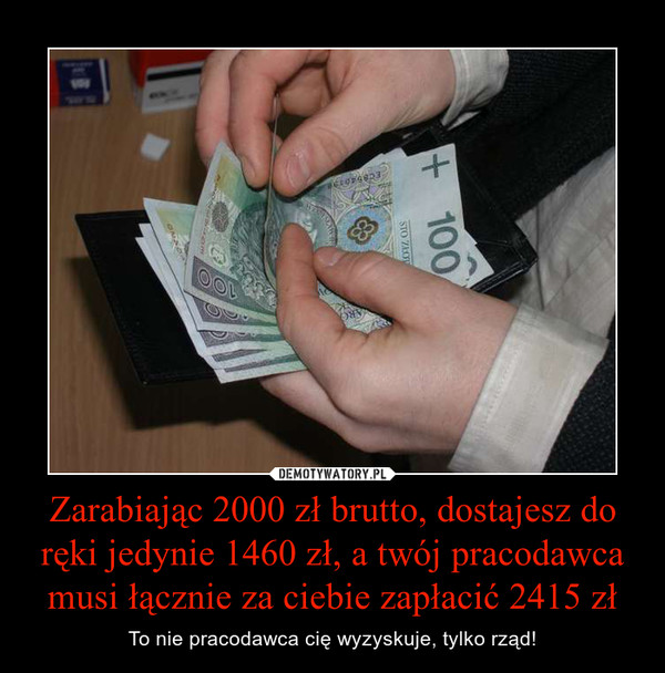 Zarabiając 2000 zł brutto, dostajesz do ręki jedynie 1460 zł, a twój pracodawca musi łącznie za ciebie zapłacić 2415 zł – To nie pracodawca cię wyzyskuje, tylko rząd!