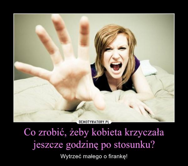 Co zrobić, żeby kobieta krzyczała jeszcze godzinę po stosunku? – Wytrzeć małego o firankę!