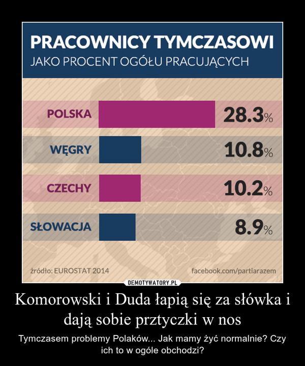 Komorowski i Duda łapią się za słówka i dają sobie prztyczki w nos – Tymczasem problemy Polaków... Jak mamy żyć normalnie? Czy ich to w ogóle obchodzi?