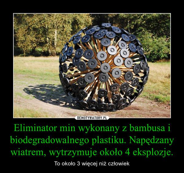 Eliminator min wykonany z bambusa i biodegradowalnego plastiku. Napędzany wiatrem, wytrzymuje około 4 eksplozje. – To około 3 więcej niż człowiek