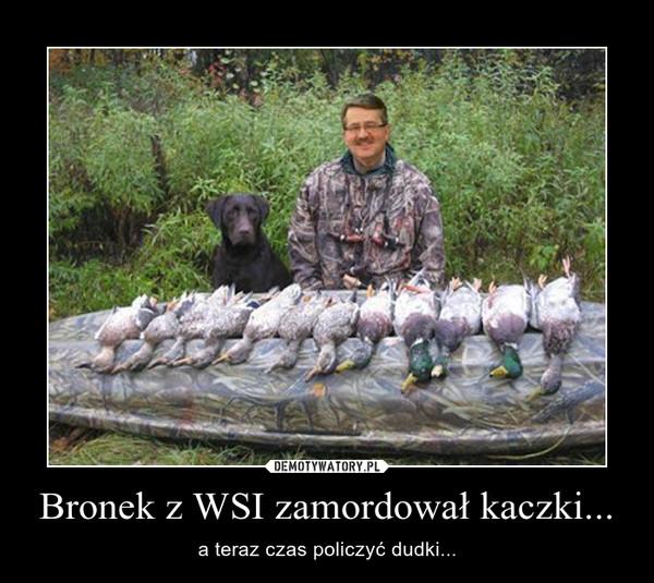 Bronek z WSI zamordował kaczki... – a teraz czas policzyć dudki...