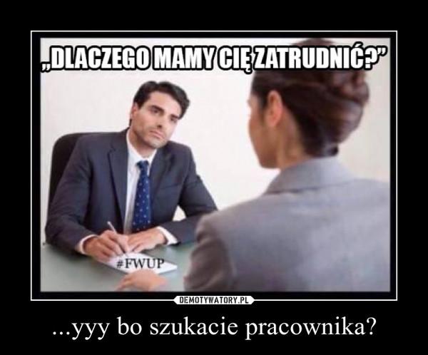 ...yyy bo szukacie pracownika? –