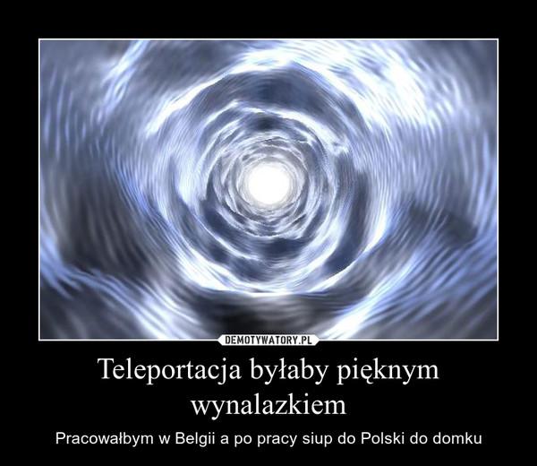 Teleportacja byłaby pięknym wynalazkiem – Pracowałbym w Belgii a po pracy siup do Polski do domku