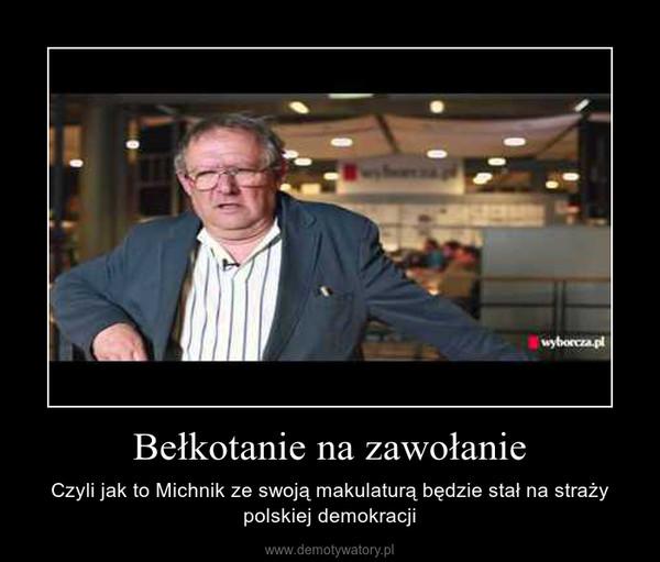 Bełkotanie na zawołanie – Czyli jak to Michnik ze swoją makulaturą będzie stał na straży polskiej demokracji