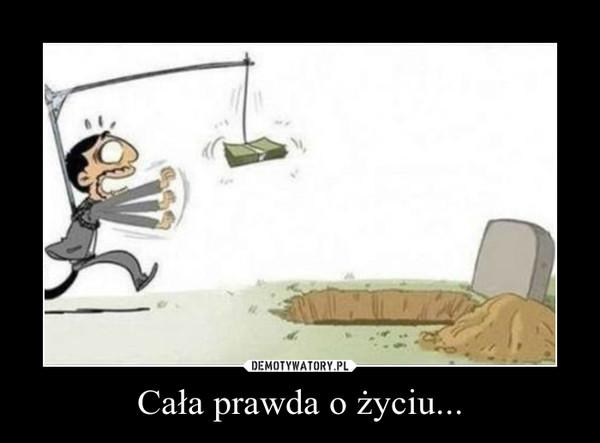Cała prawda o życiu... –