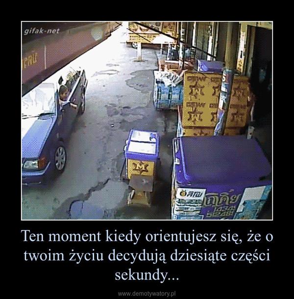 Ten moment kiedy orientujesz się, że o twoim życiu decydują dziesiąte części sekundy... –