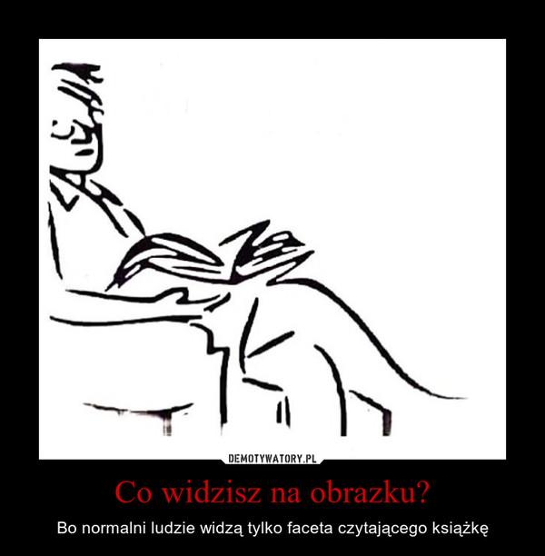 Co widzisz na obrazku? – Bo normalni ludzie widzą tylko faceta czytającego książkę
