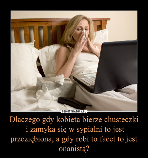 Dlaczego gdy kobieta bierze chusteczki i zamyka się w sypialni to jest przeziębiona, a gdy robi to facet to jest onanistą? –