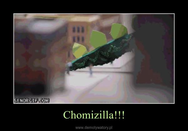 Chomizilla!!! –
