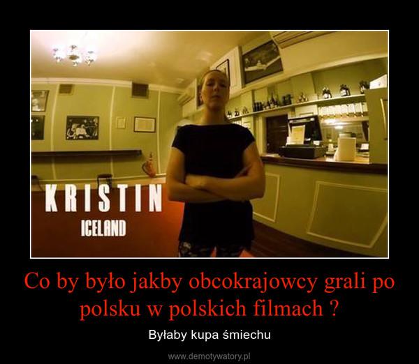 Co by było jakby obcokrajowcy grali po polsku w polskich filmach ? – Byłaby kupa śmiechu