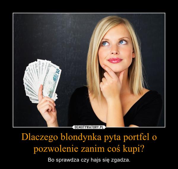 Dlaczego blondynka pyta portfel o pozwolenie zanim coś kupi? – Bo sprawdza czy hajs się zgadza.