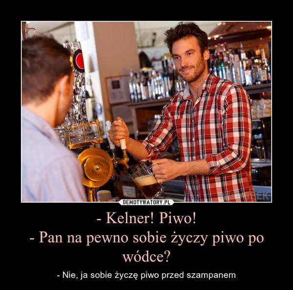 - Kelner! Piwo!- Pan na pewno sobie życzy piwo po wódce? – - Nie, ja sobie życzę piwo przed szampanem