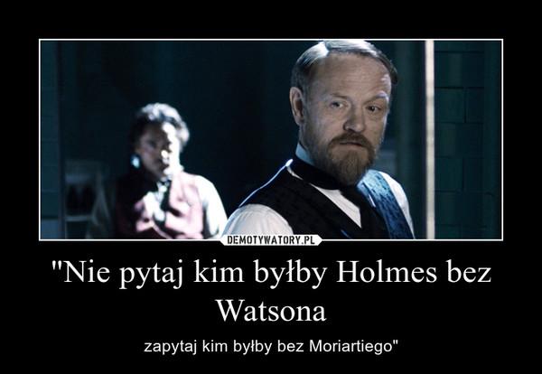 """""""Nie pytaj kim byłby Holmes bez Watsona – zapytaj kim byłby bez Moriartiego"""""""