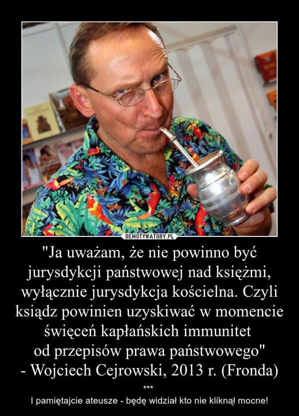 """""""Ja uważam, że nie powinno być jurysdykcji państwowej nad księżmi, wyłącznie jurysdykcja kościelna. Czyli ksiądz powinien uzyskiwać w momencie święceń kapłańskich immunitet od przepisów prawa państwowego""""- Wojciech Cejrowski, 2013 r. (Fronda) – *** I pamiętajcie ateusze - będę widział kto nie kliknął mocne!"""