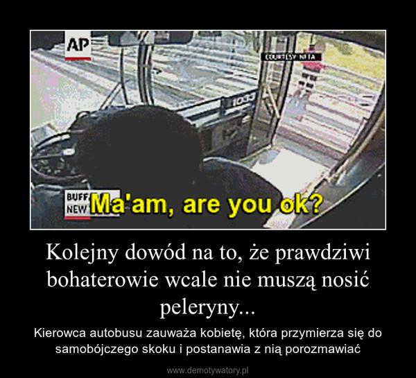 Kolejny dowód na to, że prawdziwi bohaterowie wcale nie muszą nosić peleryny... – Kierowca autobusu zauważa kobietę, która przymierza się do samobójczego skoku i postanawia z nią porozmawiać