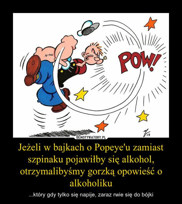 Jeżeli w bajkach o Popeye'u zamiast szpinaku pojawiłby się alkohol, otrzymalibyśmy gorzką opowieść o alkoholiku – ...który gdy tylko się napije, zaraz rwie się do bójki