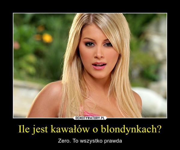Ile jest kawałów o blondynkach? – Zero. To wszystko prawda
