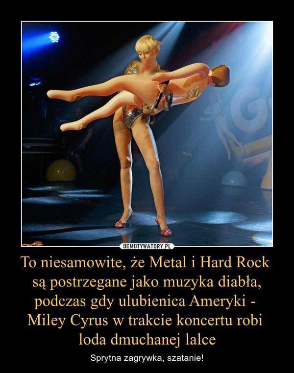 To niesamowite, że Metal i Hard Rock są postrzegane jako muzyka diabła, podczas gdy ulubienica Ameryki - Miley Cyrus w trakcie koncertu robi loda dmuchanej lalce – Sprytna zagrywka, szatanie!