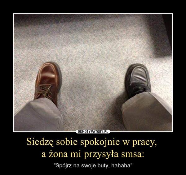 """Siedzę sobie spokojnie w pracy, a żona mi przysyła smsa: – """"Spójrz na swoje buty, hahaha"""""""