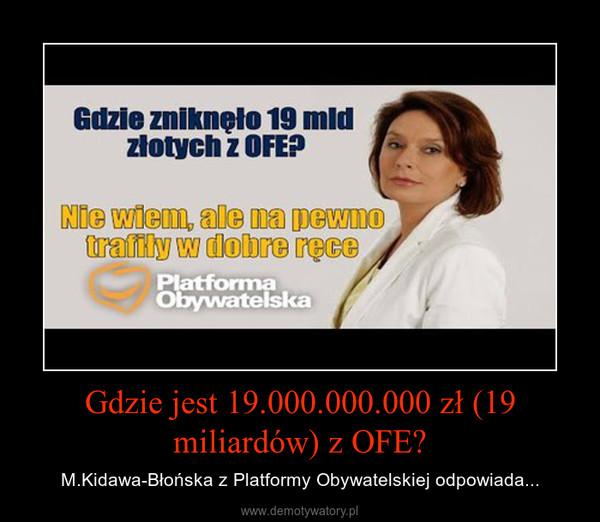 Gdzie jest 19.000.000.000 zł (19 miliardów) z OFE? – M.Kidawa-Błońska z Platformy Obywatelskiej odpowiada...