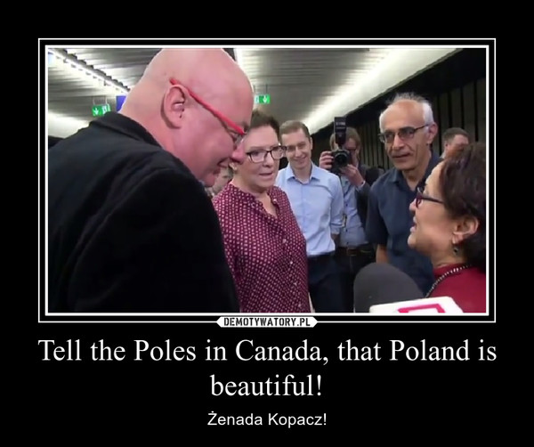 Tell the Poles in Canada, that Poland is beautiful! – Żenada Kopacz!