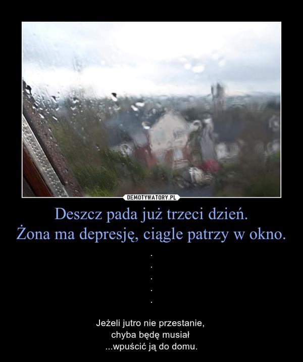 Deszcz pada już trzeci dzień.Żona ma depresję, ciągle patrzy w okno. – .....Jeżeli jutro nie przestanie, chyba będę musiał ...wpuścić ją do domu.