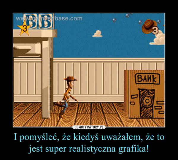 I pomyśleć, że kiedyś uważałem, że to jest super realistyczna grafika! –