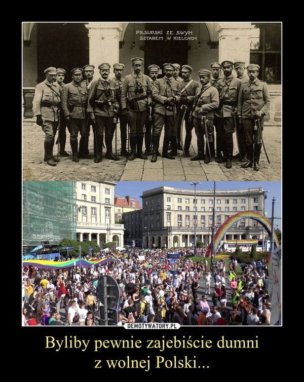 Byliby pewnie zajebiście dumniz wolnej Polski... –