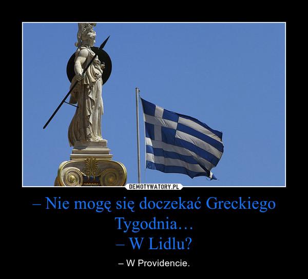 – Nie mogę się doczekać Greckiego Tygodnia…– W Lidlu? – – W Providencie.